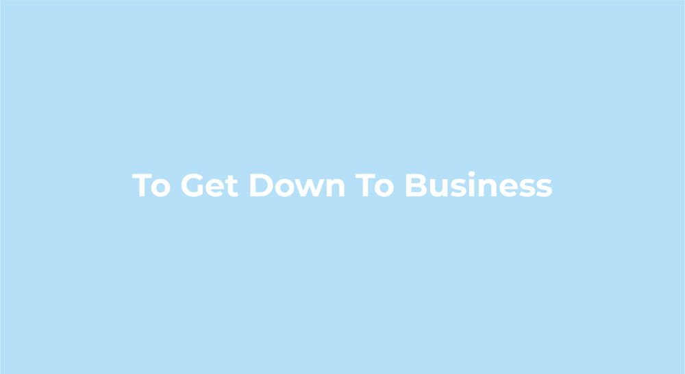 To Get Down To Business